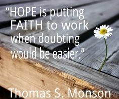 """""""Hope is putting faith to work when doubting would be easier."""" Enjoy more from President Monson http://pinterest.com/pin/24066179228814793"""