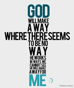 God will make a way where there seems to be no way. He works in ways we cannot see. He will make a way for me...