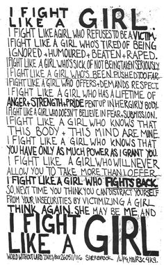 I fight like a girl: who refused to be a victim, who demands respect, who has a lifetime of anger + strength + pride, who knows that this body & this mind are mine.   I fight like a girl who fights back.