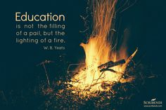 """""""Education is not the filling of a pail, but the lighting of a fire."""" —W. B. Yeats"""