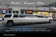 World's Longest Limo - :  The Guinness Book of World has recorded, Lincoln Limo as the longest limo ever built. It was 100 foot long and was made in California in 1997.