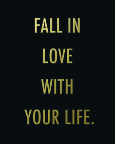 Fall in love with your life, everyday.