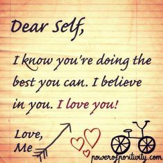 Dear Self, I know you're doing the best you can. I believe in you. I love you! Love me.