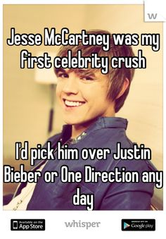 Jesse McCartney was my first celebrity crush        I'd pick him over Justin Bieber or One Direction any day