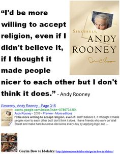 """I'd be more willing to accept religion, even if I didn't believe it, if I thought it made people nicer to each other but I don't think it does.""  - - Andy Rooney.   .....  http://pinterest.com/holyheretics/goyim-bow-to-idolatry/"