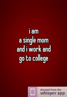 i am  a single mom  and i work and  go to college