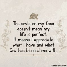 The Smile On My Face Doesn't Mean My Life Is Perfect. It Means I Appreciate What I Have And What God Has Blessed Me With