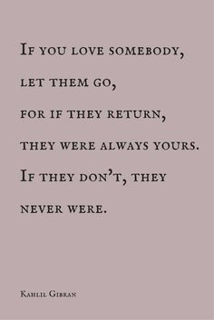 """If you love somebody, let them go, for if they return, they were always yours. If they don't, they never were."" ― Kahlil Gibran. See more inspiring love quotes. Click on the pic."