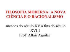 FILOSOFIA MODERNA: A NOVA  CIÊNCIA E O RACIONALISMO  -meados do século XV a fins do século  XVIII  Profº Altair Aguilar