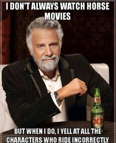 "Horse humor - ""I don't always watch horse movies. But when I do, I yell at all the characters who ride incorrectly."""