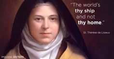 """The world's thy ship and not thy home."" St. Thérèse of Lisieux"