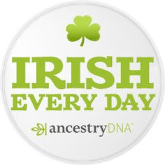 Irish Every Day - #AncestryDNA #DNA #Irish #Genealogy #GeneticGenealogy #FamilyHistory