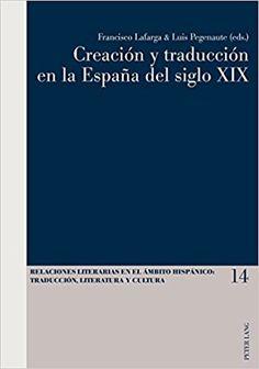 Creación y traducción en la España del siglo XIX / Francisco Lafarga & Luis Pegenaute (eds.) Publicación Bern : Peter Lang AG, [2015]