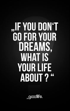 If you don't go for your dreams?