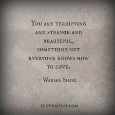 "This quote from Warsan Shire: ""You are terrifying and strange and beautiful, something not everyone knows how to love. Great Quotes, Quotes To Live By, Me Quotes, Inspirational Quotes, Quotes For Women, Dark Love Quotes, The Words, Pretty Words, Beautiful Words"