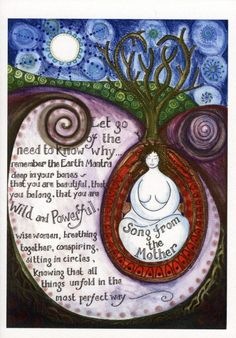"Mother Song - ""Let go of the need to know why ... remember the Earth Mantra deep in your bones - that you are beautiful, that you belong, that you are Wild and Powerful, wise women, breathing together, conspiring, sitting in circles, knowing that all things unfold in the most perfect way."" - Artist: Jaine Rose"