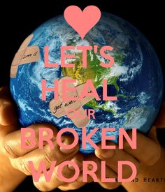 LET'S  HEAL  OUR  BROKEN  WORLD