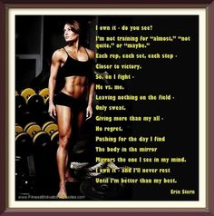 """I own it - do you see?  I'm not training for """"almost,"""" """"not quite,"""" or """"maybe.""""  Each rep, each set, each step - closer to victory.  So, on I fight - Me vs. me.  Leaving nothing on the field - Only sweat.  Giving more than my all - No regret.  Pushing for the day I find the body in the mirror mirrors the one I see in my mind.  I own it - and I'll never rest until I'm better than my best. ~ Erin Stern"""