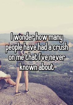 """I wonder how many people have had a crush on me that I've never known about"""