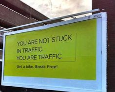 You are not stuck in traffic. You are traffic. (Get a bike. Anti Consumerism, Guerilla Marketing, Free Advertising, Place Names, Break Free, Sign I, Retail Therapy, Food For Thought, Live Life