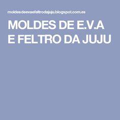 MOLDES DE E.V.A E FELTRO DA JUJU