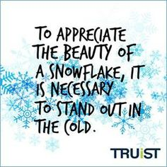 To appreciate the beauty of a snowflake, it is necessary to stand out in the cold. - Unknown  For more inspiring quotes, go to http://truist.com/inspiration/