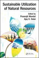 Sustainable utilization of natural resources / edited by Prasenjit Mondal, Ajay K. Dalai  Boca Raton, FL : Taylor & Francis, a CRC title, part of the Taylor & Francis imprint, a member of the Taylor & Francis Group, the academic division of T&F Informa, plc, 2017