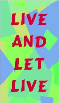 One of my favorite sayings...live and let live.