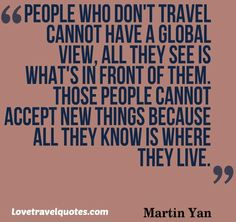 People who don't travel cannot have a global view, all they see is what's in front of them | Travel ♥ Quotes http://shar.es/10FkId #travelquotes