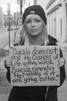 Suicide does not end the chances of life getting worse, suicide eliminates the possibility of it ever getting better.