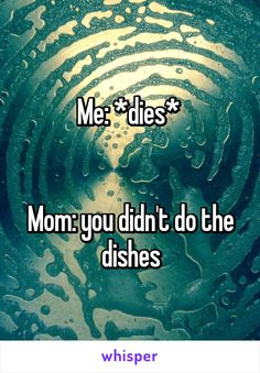 Me: *dies*    Mom: you didn't do the dishes