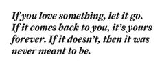 If you love something, let it go. If it comes back to you, it's yours forever. If it doesn't, then it was never meant to be.