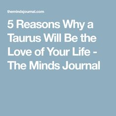 5 Reasons Why a Taurus Will Be the Love of Your Life - The Minds Journal
