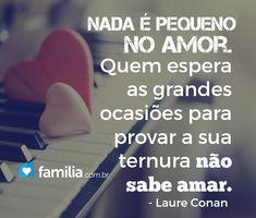 Mensagem de amor - Nada e pequeno no amor Quem espera as grandes ocasioes para provar a sua ternura nao sabe amar   Laura Conan