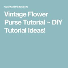 Vintage Flower Purse Tutorial ~ DIY Tutorial Ideas!