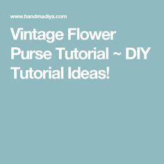 Vintage Flower Purse Tutorial ~ DIY Tutorial Ideas!