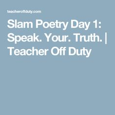 Slam Poetry Day 1: Speak. Your. Truth. | Teacher Off Duty