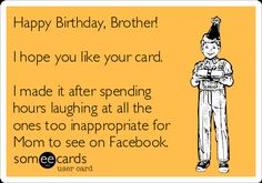 Free and Funny Birthday Ecard: Happy Birthday, Brother!  I hope you like your card.  I made it after spending hours laughing at all the ones too inappropriate for Mom to see on Facebook. Create and send your own custom Birthday ecard.