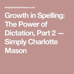 Growth in Spelling: The Power of Dictation, Part 2 — Simply Charlotte Mason