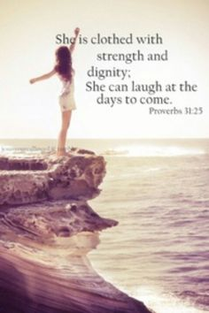 My favorite bible verse--Proverbs 31:25   She is clothed with strength and dignity; she can laugh at the days to come <3
