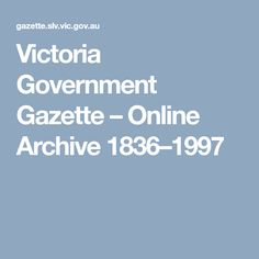 Victoria Government Gazette – Online Archive 1836–1997 - #Victoria  Victoria Government Gazette (July 1851 - 1997) Port Phillip Government Gazette (1844 - July 1851) Port Phillip Government Notices (January - 12 July 1843) New South Wales Government Gazette (1836 - 1851)