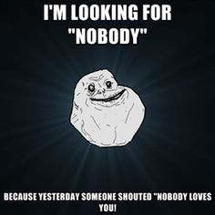 "Forever Alone - I'm looking for ""Nobody"" Because yesterday someone shouted ""NOBODY LOVES YOU!"