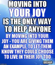 Move into your joy to be of any help to anyone