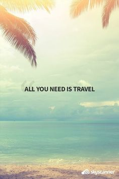 Tudo o que precisas é viajar.