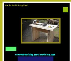 How To Build Using Wood 081002 - Woodworking Plans and Projects!