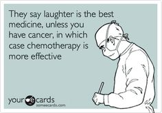 They say laughter is the best medicine, unless you have cancer, in which case chemotherapy is more effective