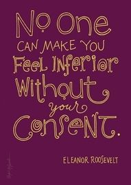 No one can make you feel inferior without your consent.  Ellinor Roosevelt.