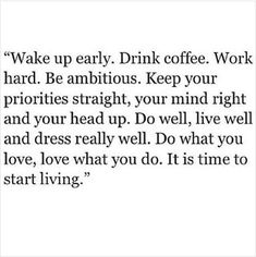 """Wake up early. Drink coffee. Work hard. Be ambitious. Keep your priorities straight, your mind right and your head up. Do well, live well and dress really well. Do what you love, love what you do. It is time to start living."""