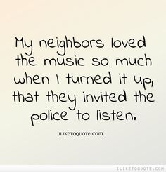 My neighbors loved the music so much when I turned it up, that they invited the police to listen.
