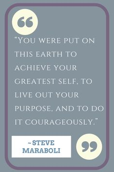 """You were put on this earth to achieve your greatest self, to live out your purpose, and to do it courageously."" ~ Steve Maraboli 